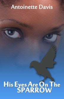 His Eyes Are on the Sparrow by Antoinette R. Davis